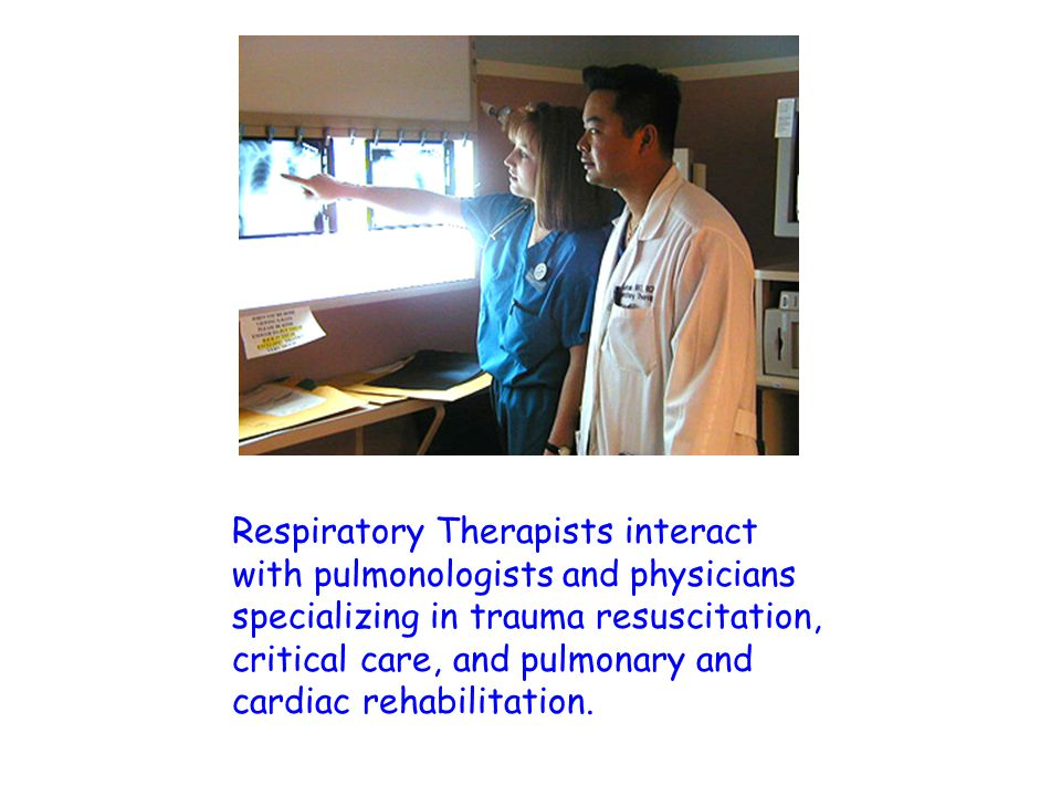 Respiratory Therapists interact with pulmonologists and physicians specializing in trauma resuscitation, critical care, and pulmonary and cardiac rehabilitation.