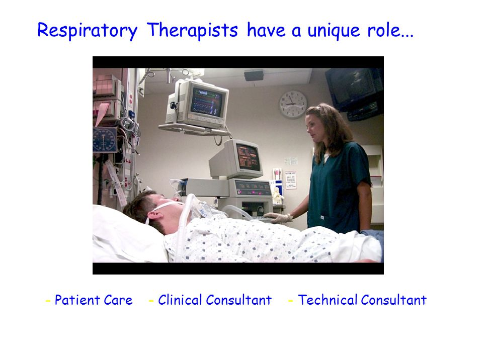 Respiratory Therapists have a unique role... - Patient Care - Clinical Consultant - Technical Consultant