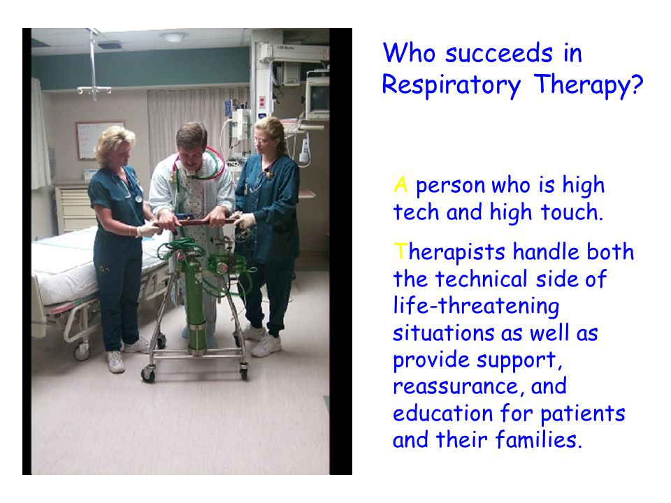 Who succeeds in Respiratory Therapy? A person who is high tech and high touch. Therapists handle both the technical side of life-threatening situation