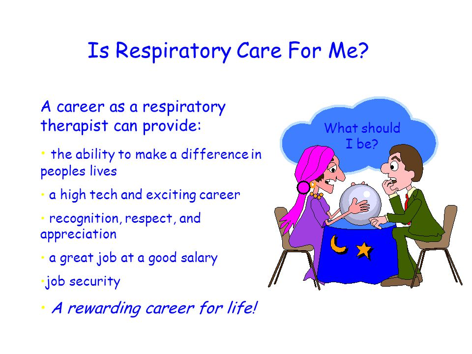Is Respiratory Care For Me? A career as a respiratory therapist can provide: the ability to make a difference in peoples lives a high tech and excitin