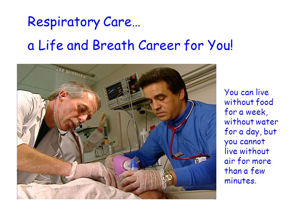 Respiratory Care… a Life and Breath Career for You! You can live without food for a week, without water for a day, but you cannot live without air for