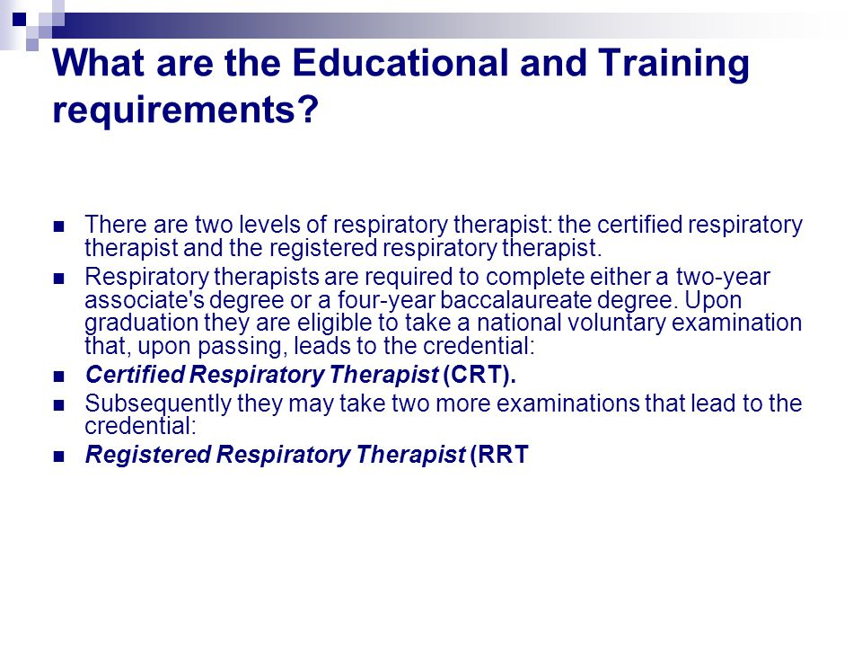 What are the Educational and Training requirements? There are two levels of respiratory therapist: the certified respiratory therapist and the registe