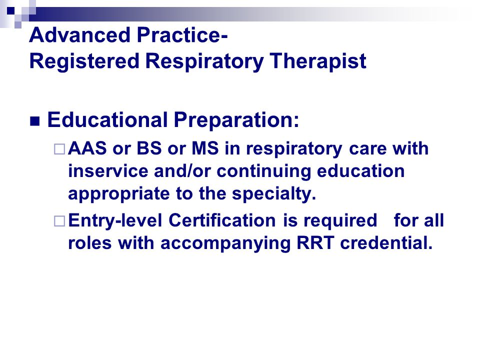 Advanced Practice- Registered Respiratory Therapist Educational Preparation:  AAS or BS or MS in respiratory care with inservice and/or continuing ed