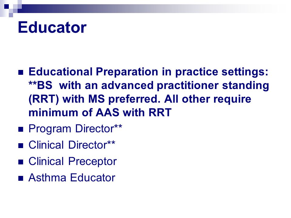 Educator Educational Preparation in practice settings: **BS with an advanced practitioner standing (RRT) with MS preferred.