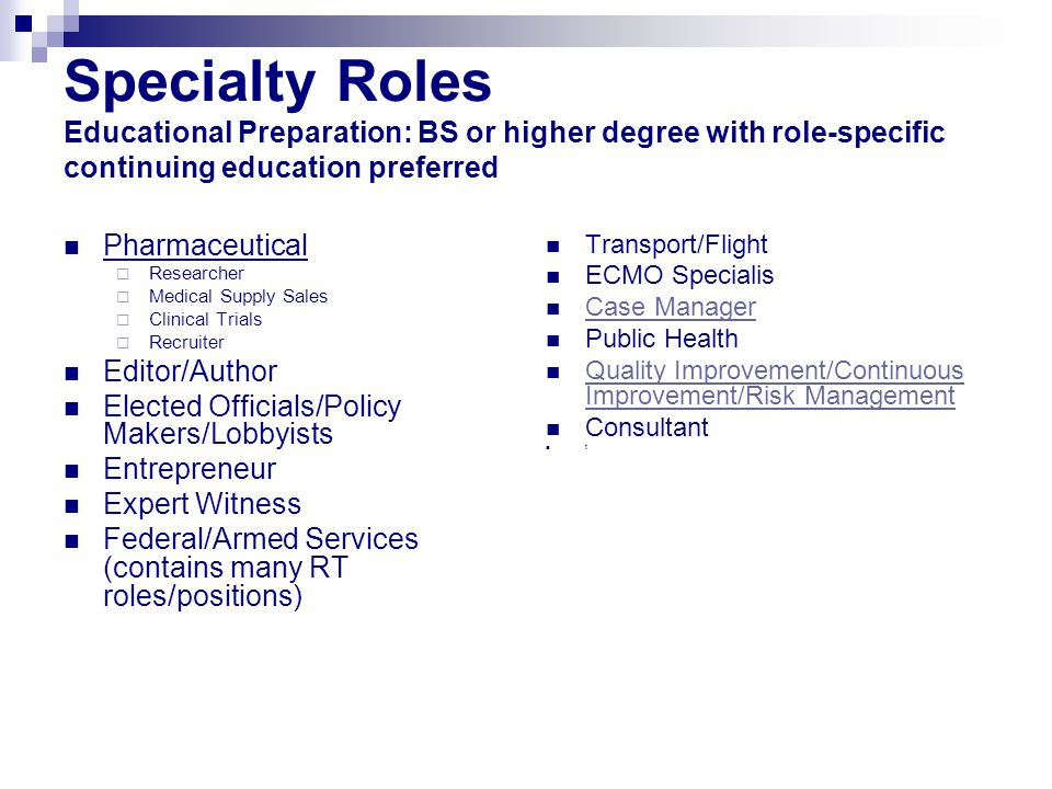 Specialty Roles Educational Preparation: BS or higher degree with role-specific continuing education preferred Pharmaceutical  Researcher  Medical Supply Sales  Clinical Trials  Recruiter Editor/Author Elected Officials/Policy Makers/Lobbyists Entrepreneur Expert Witness Federal/Armed Services (contains many RT roles/positions) Transport/Flight ECMO Specialis Case Manager Public Health Quality Improvement/Continuous Improvement/Risk Management Quality Improvement/Continuous Improvement/Risk Management Consultant t