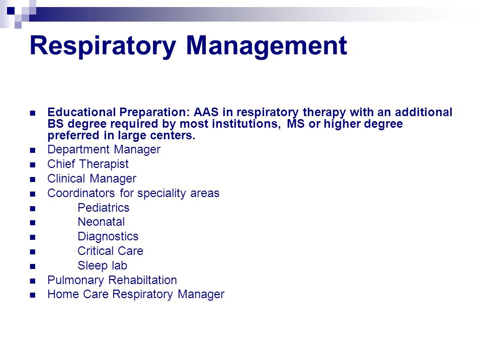 Respiratory Management Educational Preparation: AAS in respiratory therapy with an additional BS degree required by most institutions, MS or higher degree preferred in large centers.
