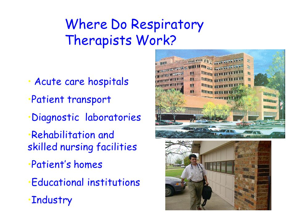 Where Do Respiratory Therapists Work? Acute care hospitals Patient transport Diagnostic laboratories Rehabilitation and skilled nursing facilities Pat