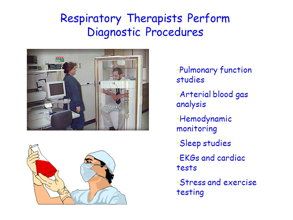 Respiratory Therapists Perform Diagnostic Procedures Pulmonary function studies Arterial blood gas analysis Hemodynamic monitoring Sleep studies EKGs