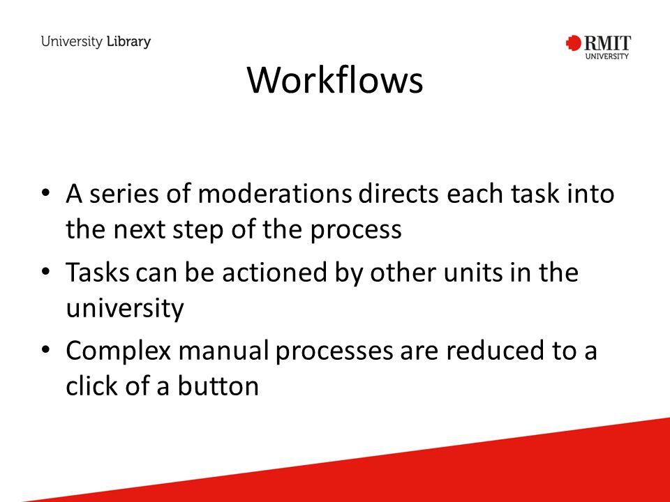 Workflows A series of moderations directs each task into the next step of the process Tasks can be actioned by other units in the university Complex manual processes are reduced to a click of a button