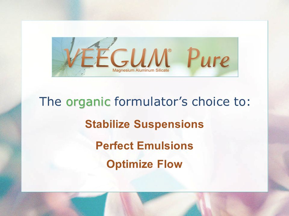 Stabilize Suspensions Perfect Emulsions Optimize Flow organic The organic formulator's choice to:
