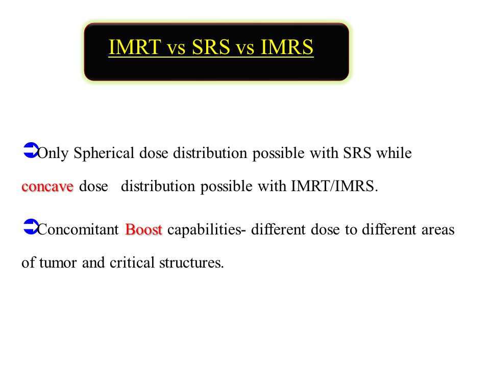 IMRT vs SRS vs IMRS concave  Only Spherical dose distribution possible with SRS while concave dose distribution possible with IMRT/IMRS.
