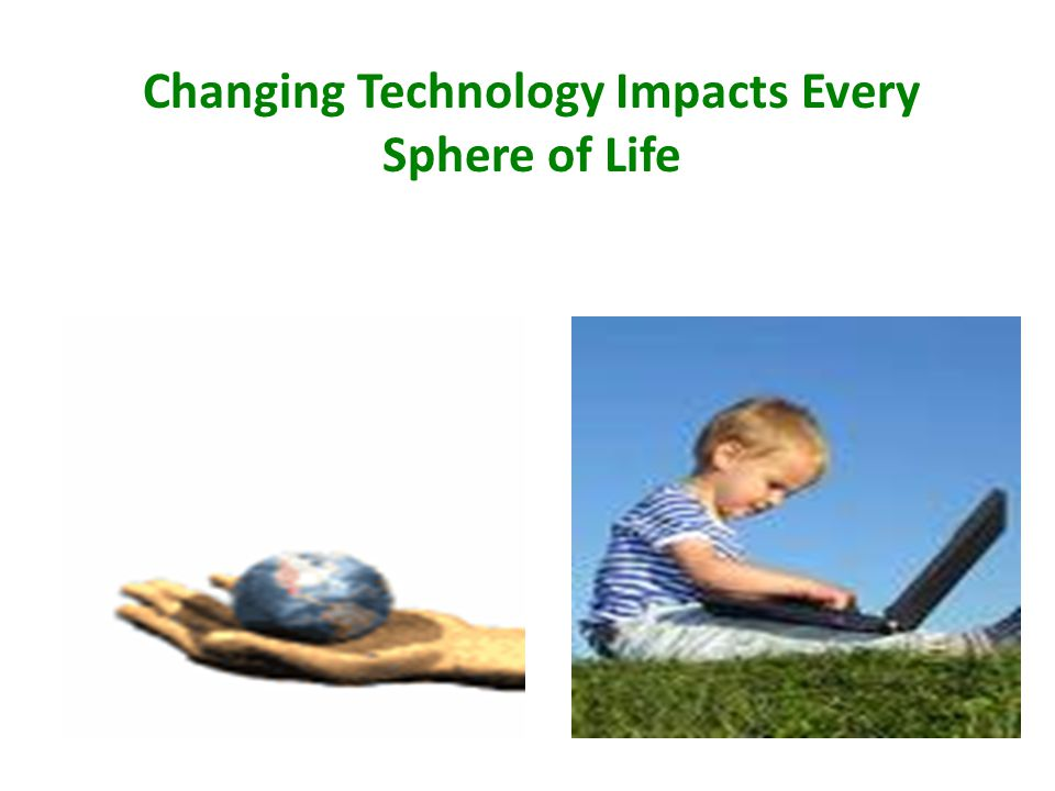 Changing Technology Impacts Every Sphere of Life