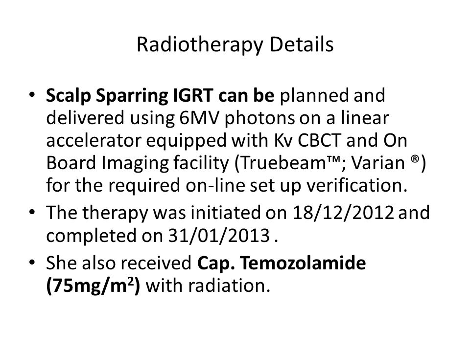 Radiotherapy Details Scalp Sparring IGRT can be planned and delivered using 6MV photons on a linear accelerator equipped with Kv CBCT and On Board Imaging facility (Truebeam™; Varian ®) for the required on-line set up verification.