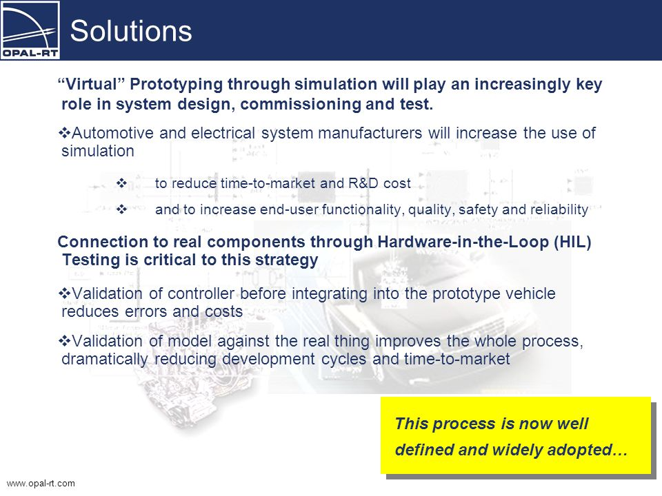  System complexity will dramatically increase with –The number of interconnected controllers –software functionality –Number of engineering teams  Complexity will increase even more with the introduction of fuel-cell and hybrid-electric vehicles  Safety margin will decrease  The total cost of failure will increase dramatically  User tolerance to failure will decrease  System will need to be designed for testability Challenges Our ability to design complex systems currently exceeds our ability to test these systems… Opal-RT Customer, GM Our ability to design complex systems currently exceeds our ability to test these systems… Opal-RT Customer, GM How do we develop testing strategies to assess the reliability and safety of complex electro/mechanical/hydraulic systems while maintaining, or even reducing, costs