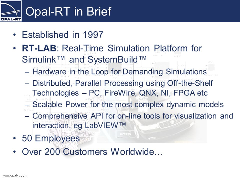 www.opal-rt.com Next-Generation HIL Design Tools for Next-Generation Vehicles June 2005 Jean Bélanger, CEO Opal-RT Technologies Inc Montréal, Québec,