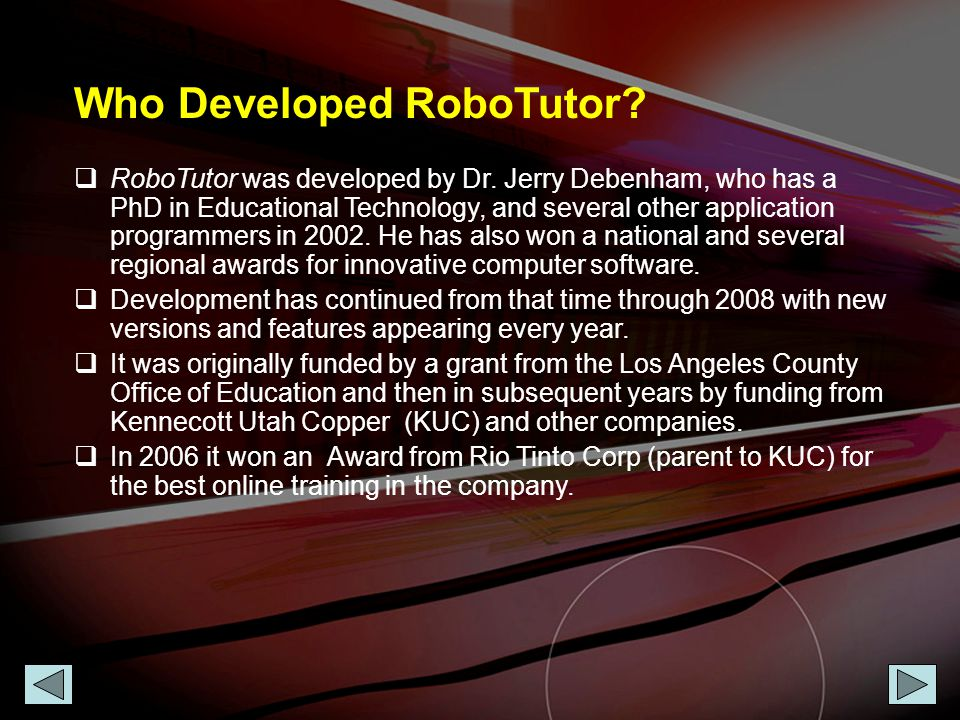 Who Developed RoboTutor?  RoboTutor was developed by Dr. Jerry Debenham, who has a PhD in Educational Technology, and several other application progr