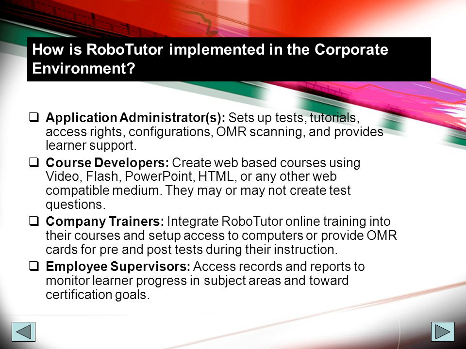 Customization RoboTutor can be customized to have the look and feel a company desires:  Rename the application  Display company Logo  Show company graphics in menus and tests  Link into Active Director or other database with names of employees and contractors.