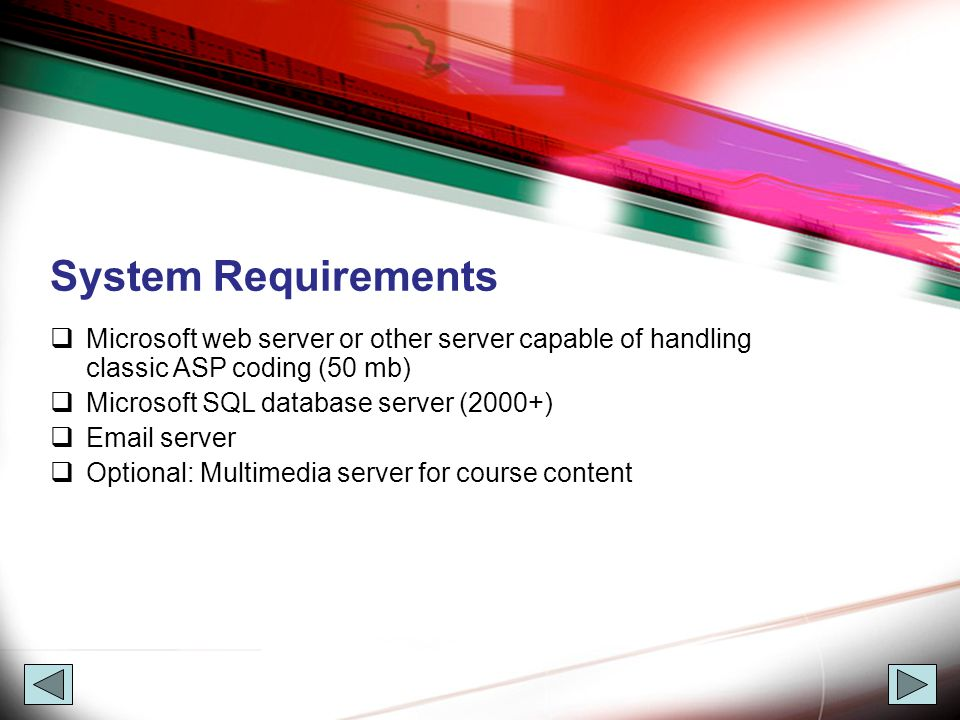 System Requirements  Microsoft web server or other server capable of handling classic ASP coding (50 mb)  Microsoft SQL database server (2000+)  Email server  Optional: Multimedia server for course content