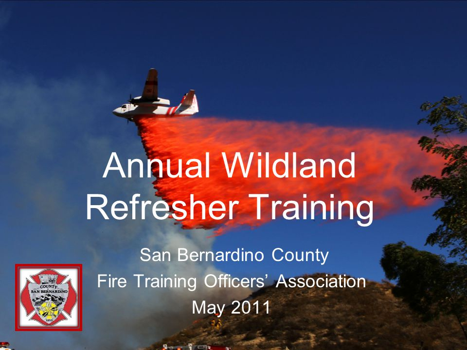 Annual Wildland Refresher Training San Bernardino County Fire Training Officers' Association May 2011