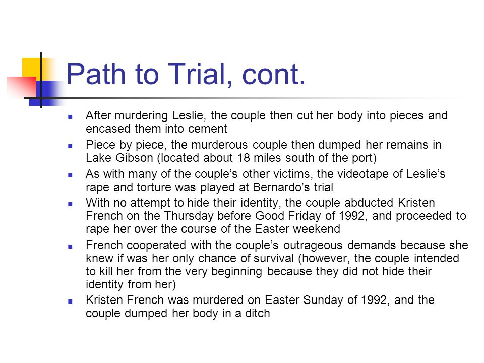 Path to Trial, cont. After murdering Leslie, the couple then cut her body into pieces and encased them into cement Piece by piece, the murderous coupl