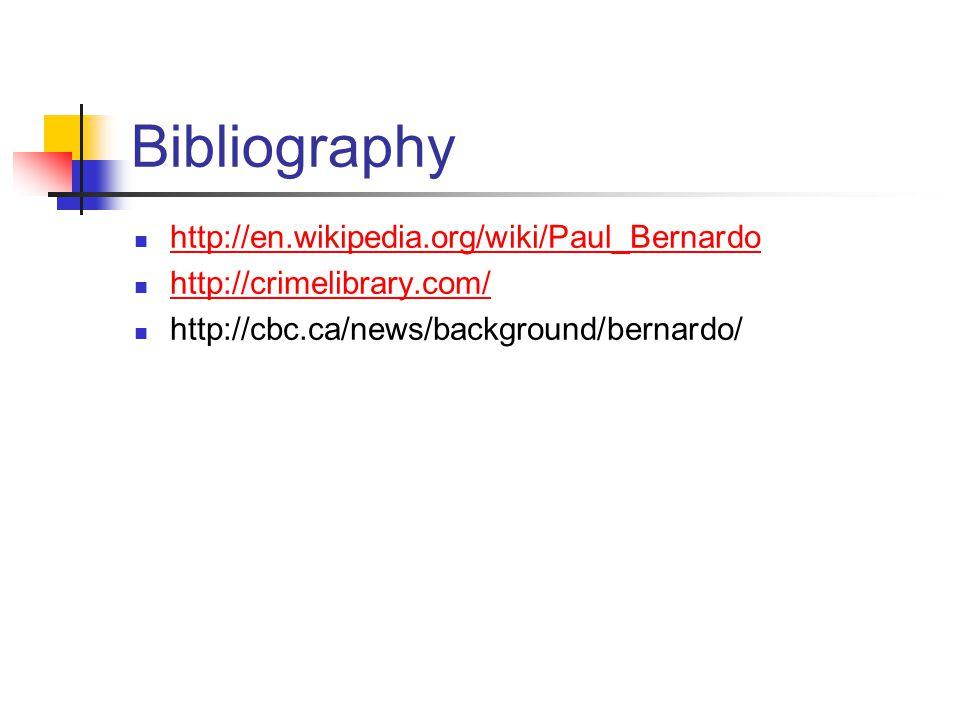 Bibliography http://en.wikipedia.org/wiki/Paul_Bernardo http://crimelibrary.com/ http://cbc.ca/news/background/bernardo/
