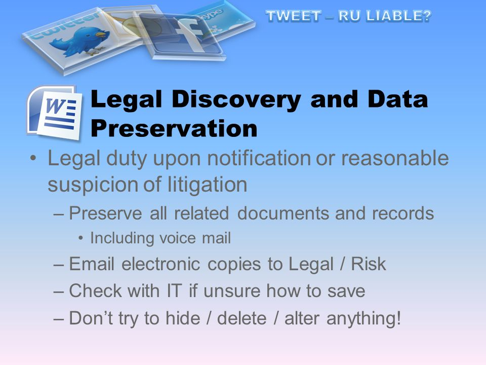Legal Discovery and Data Preservation Legal duty upon notification or reasonable suspicion of litigation –Preserve all related documents and records Including voice mail – electronic copies to Legal / Risk –Check with IT if unsure how to save –Don't try to hide / delete / alter anything!