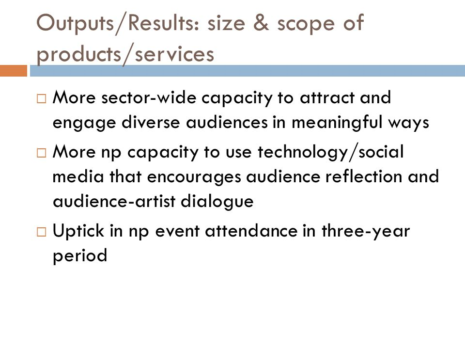 Outputs/Results: size & scope of products/services  More sector-wide capacity to attract and engage diverse audiences in meaningful ways  More np capacity to use technology/social media that encourages audience reflection and audience-artist dialogue  Uptick in np event attendance in three-year period