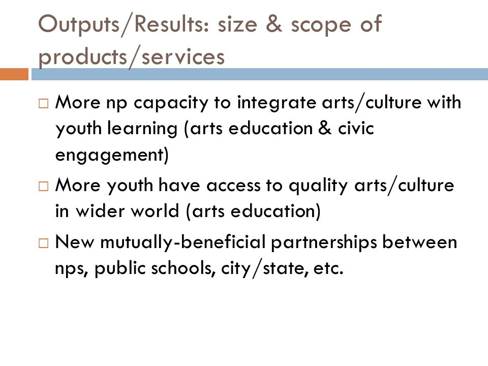 Outputs/Results: size & scope of products/services  More np capacity to integrate arts/culture with youth learning (arts education & civic engagement)  More youth have access to quality arts/culture in wider world (arts education)  New mutually-beneficial partnerships between nps, public schools, city/state, etc.