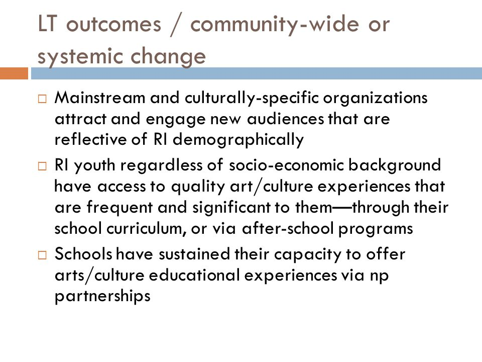 LT outcomes / community-wide or systemic change  Mainstream and culturally-specific organizations attract and engage new audiences that are reflective of RI demographically  RI youth regardless of socio-economic background have access to quality art/culture experiences that are frequent and significant to them—through their school curriculum, or via after-school programs  Schools have sustained their capacity to offer arts/culture educational experiences via np partnerships