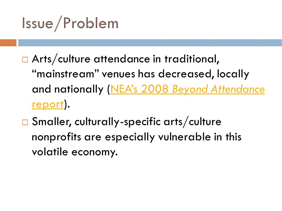 Issue/Problem  Arts/culture attendance in traditional, mainstream venues has decreased, locally and nationally (NEA's 2008 Beyond Attendance report).NEA's 2008 Beyond Attendance report  Smaller, culturally-specific arts/culture nonprofits are especially vulnerable in this volatile economy.