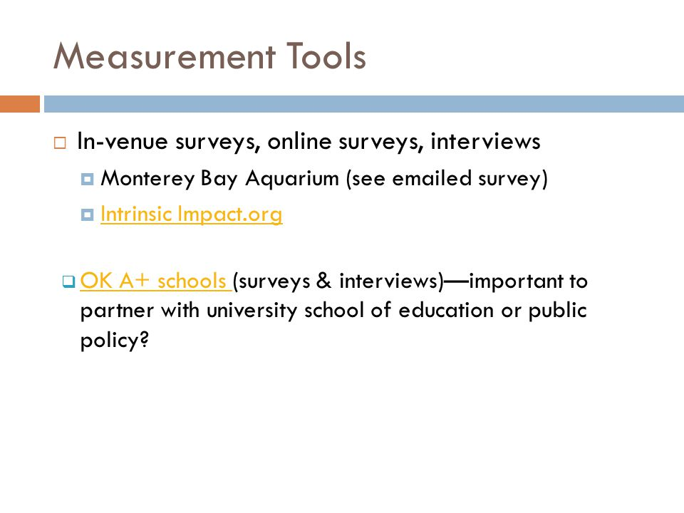Measurement Tools  In-venue surveys, online surveys, interviews  Monterey Bay Aquarium (see emailed survey)  Intrinsic Impact.org Intrinsic Impact.org  OK A+ schools (surveys & interviews)—important to partner with university school of education or public policy.