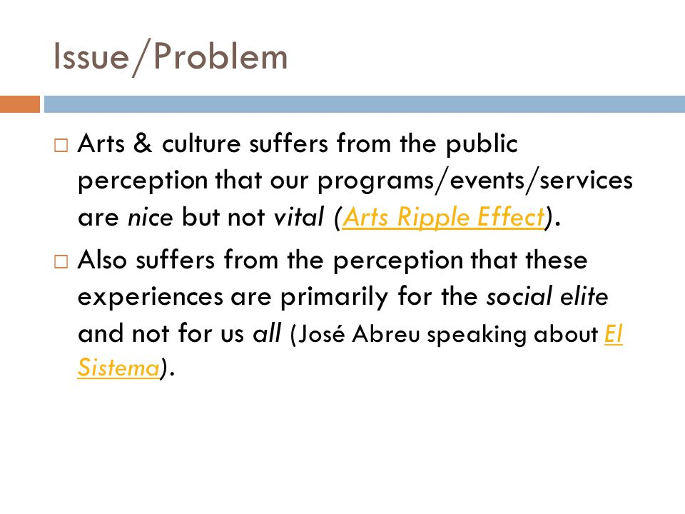 Issue/Problem  Arts & culture suffers from the public perception that our programs/events/services are nice but not vital (Arts Ripple Effect).Arts Ripple Effect  Also suffers from the perception that these experiences are primarily for the social elite and not for us all (José Abreu speaking about El Sistema).El Sistema