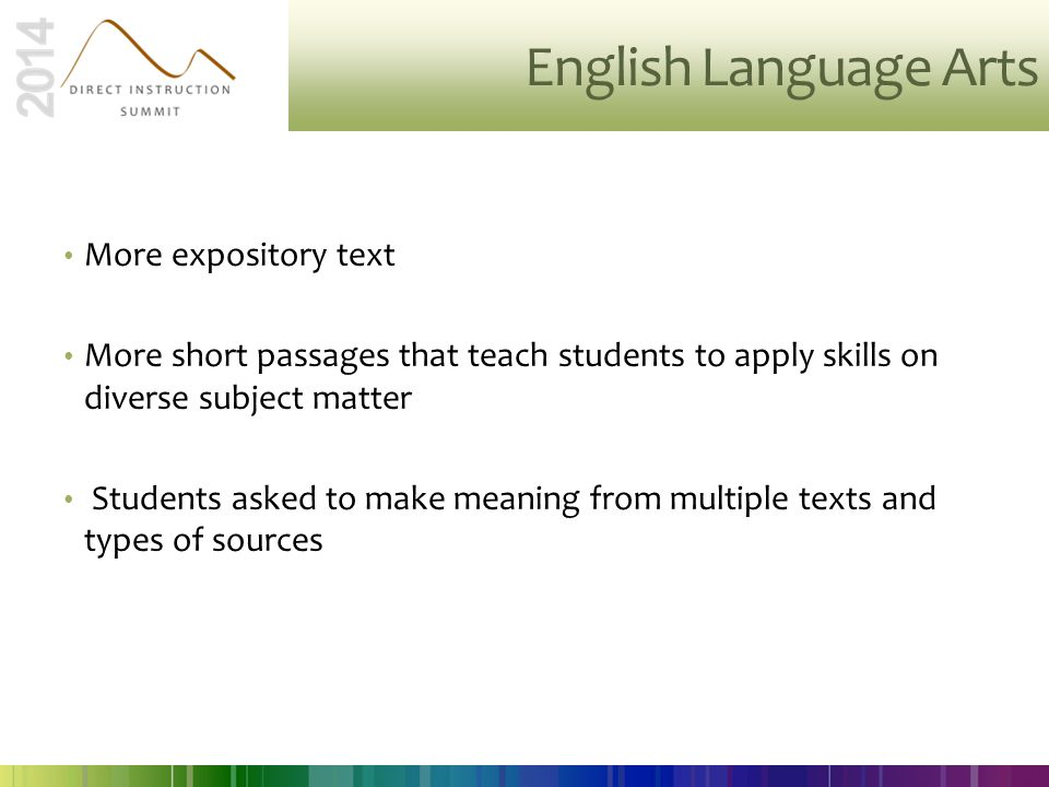 English Language Arts More expository text More short passages that teach students to apply skills on diverse subject matter Students asked to make me