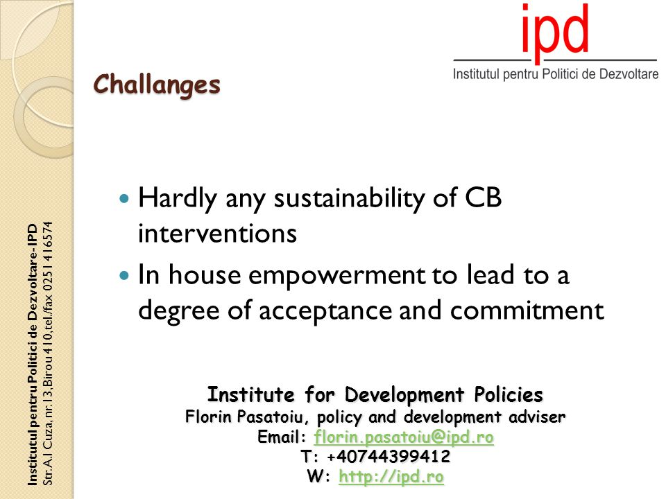 Hardly any sustainability of CB interventions In house empowerment to lead to a degree of acceptance and commitment Challanges Institutul pentru Politici de Dezvoltare- IPD Str.