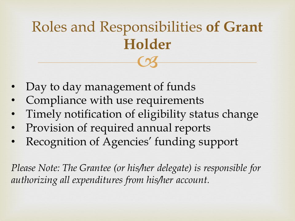  Roles and Responsibilities of Grant Holder Day to day management of funds Compliance with use requirements Timely notification of eligibility status change Provision of required annual reports Recognition of Agencies' funding support Please Note: The Grantee (or his/her delegate) is responsible for authorizing all expenditures from his/her account.