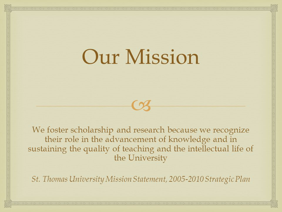  Our Mission We foster scholarship and research because we recognize their role in the advancement of knowledge and in sustaining the quality of teaching and the intellectual life of the University St.