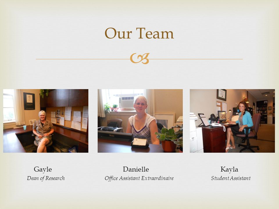  Our Team Gayle Danielle Kayla Dean of Research Office Assistant Extraordinaire Student Assistant