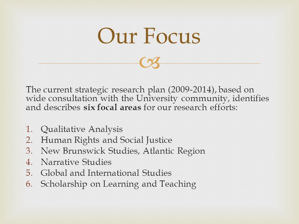  The current strategic research plan (2009-2014), based on wide consultation with the University community, identifies and describes six focal areas for our research efforts: 1.Qualitative Analysis 2.Human Rights and Social Justice 3.New Brunswick Studies, Atlantic Region 4.Narrative Studies 5.Global and International Studies 6.Scholarship on Learning and Teaching Our Focus