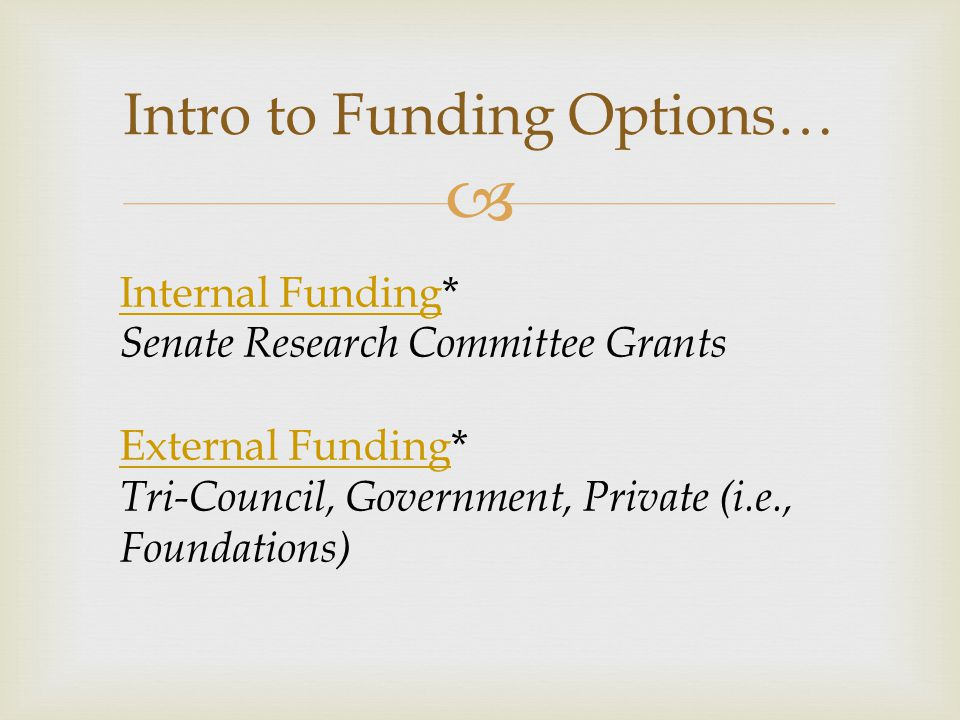  Intro to Funding Options… Internal FundingInternal Funding* Senate Research Committee Grants External FundingExternal Funding* Tri-Council, Government, Private (i.e., Foundations)