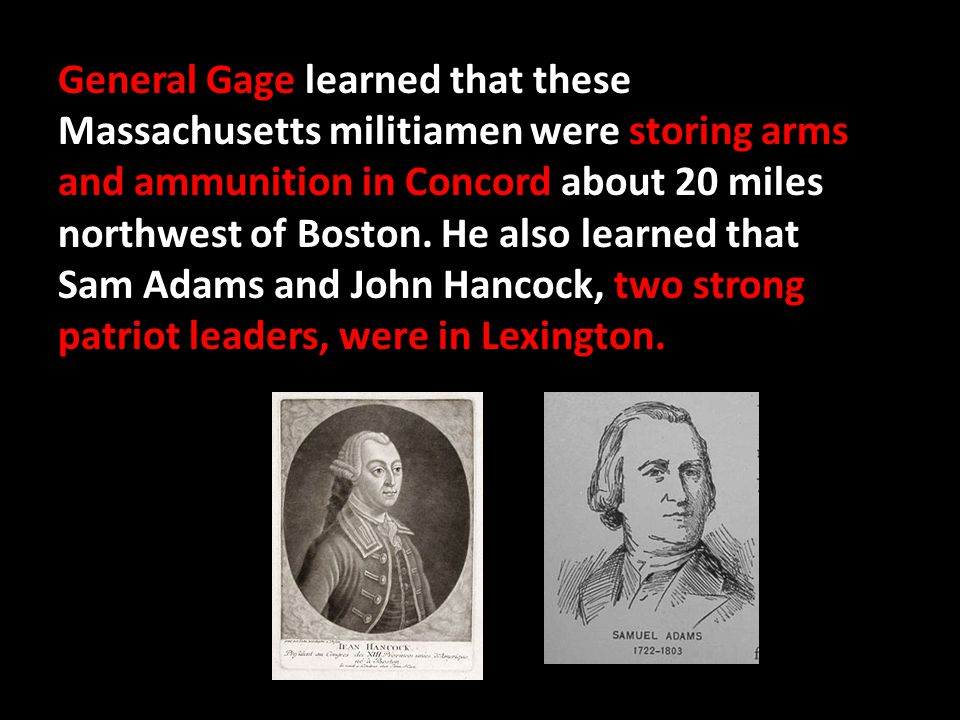 General Gage learned that these Massachusetts militiamen were storing arms and ammunition in Concord about 20 miles northwest of Boston.