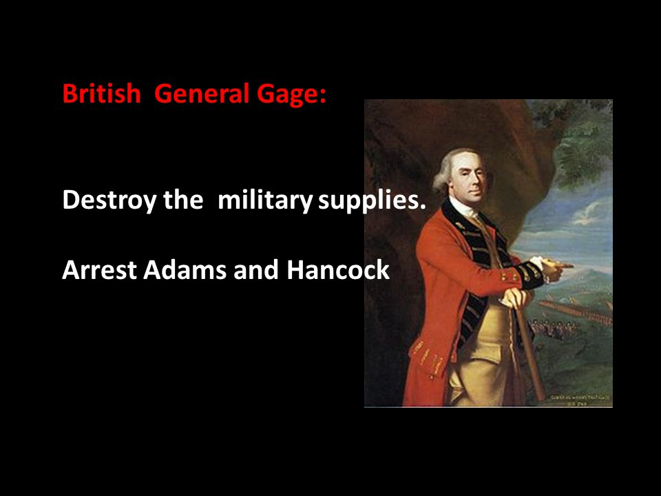British General Gage: Destroy the military supplies. Arrest Adams and Hancock