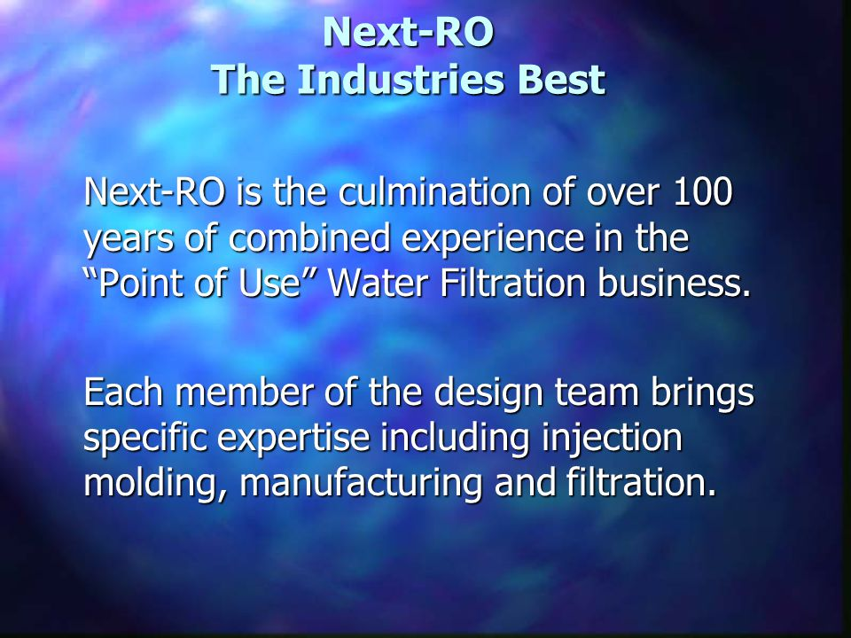Next-RO The Industries Best Next-RO is the culmination of over 100 years of combined experience in the Point of Use Water Filtration business.