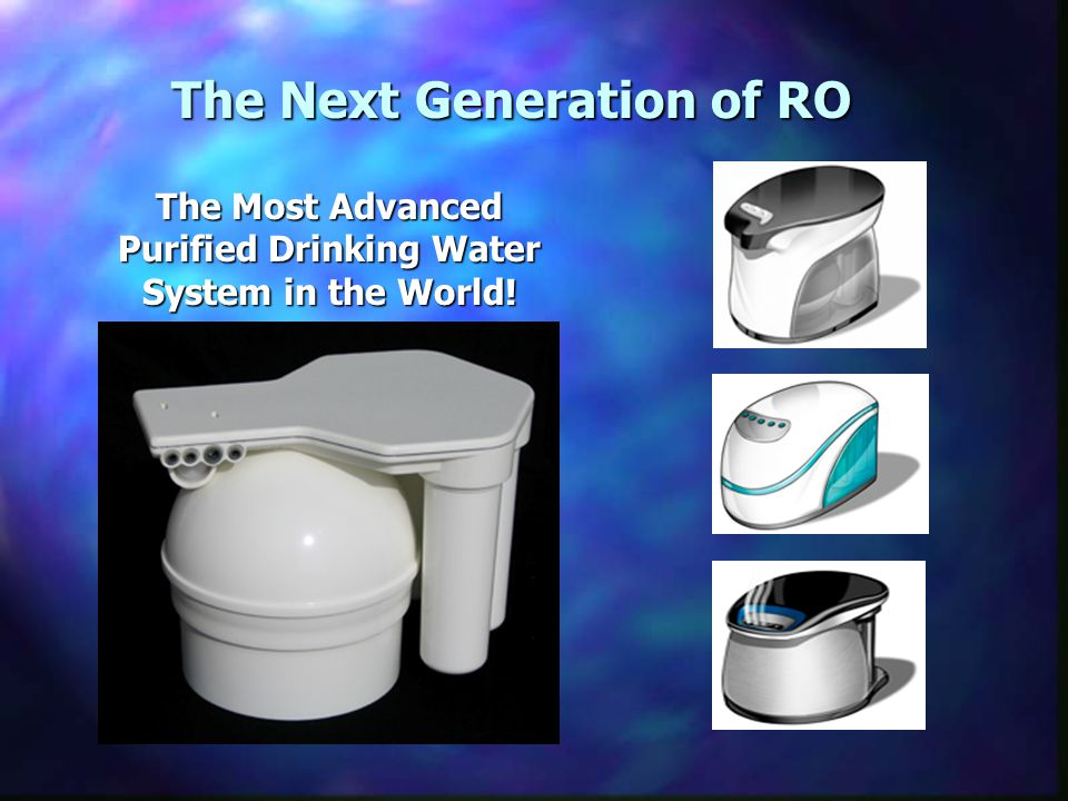 The Next Generation of RO The Most Advanced Purified Drinking Water System in the World!