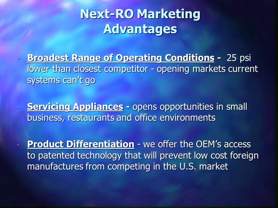 Next-RO Marketing Advantages - Broadest Range of Operating Conditions - 25 psi lower than closest competitor - opening markets current systems can't go - Servicing Appliances - opens opportunities in small business, restaurants and office environments - Product Differentiation - we offer the OEM's access to patented technology that will prevent low cost foreign manufactures from competing in the U.S.