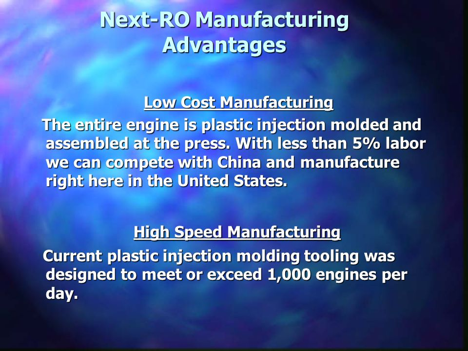 Next-RO Manufacturing Advantages Low Cost Manufacturing Low Cost Manufacturing The entire engine is plastic injection molded and assembled at the press.