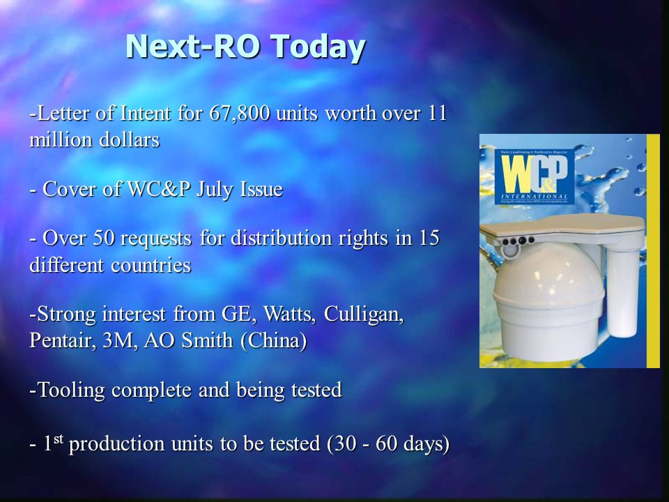 Next-RO Today -Letter of Intent for 67,800 units worth over 11 million dollars - Cover of WC&P July Issue - Over 50 requests for distribution rights in 15 different countries -Strong interest from GE, Watts, Culligan, Pentair, 3M, AO Smith (China) -Tooling complete and being tested - 1 st production units to be tested ( days)