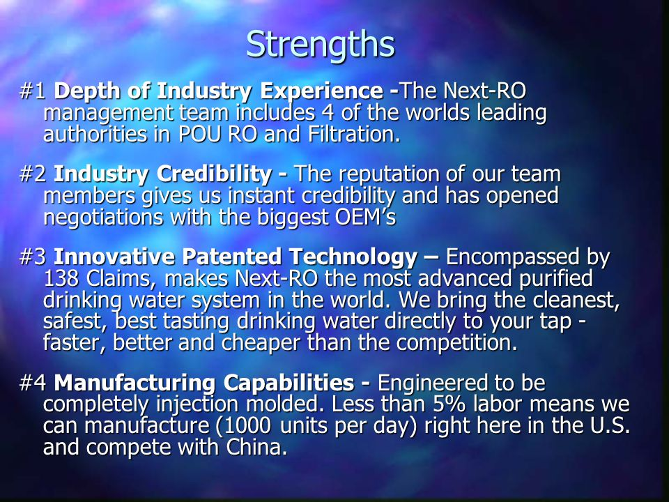 Strengths #1 Depth of Industry Experience -The Next-RO management team includes 4 of the worlds leading authorities in POU RO and Filtration.