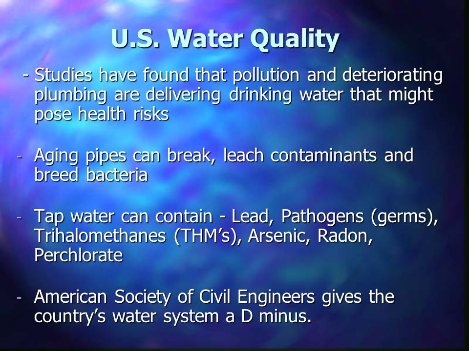 U.S. Water Quality - Studies have found that pollution and deteriorating plumbing are delivering drinking water that might pose health risks - Studies