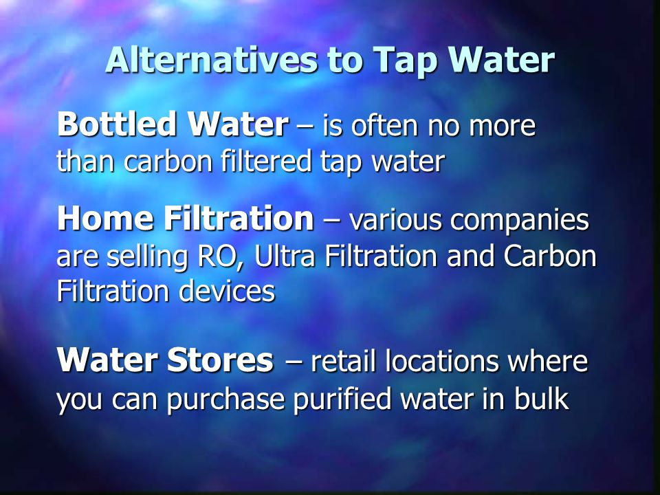Alternatives to Tap Water Bottled Water – is often no more than carbon filtered tap water Home Filtration – various companies are selling RO, Ultra Filtration and Carbon Filtration devices Water Stores – retail locations where you can purchase purified water in bulk