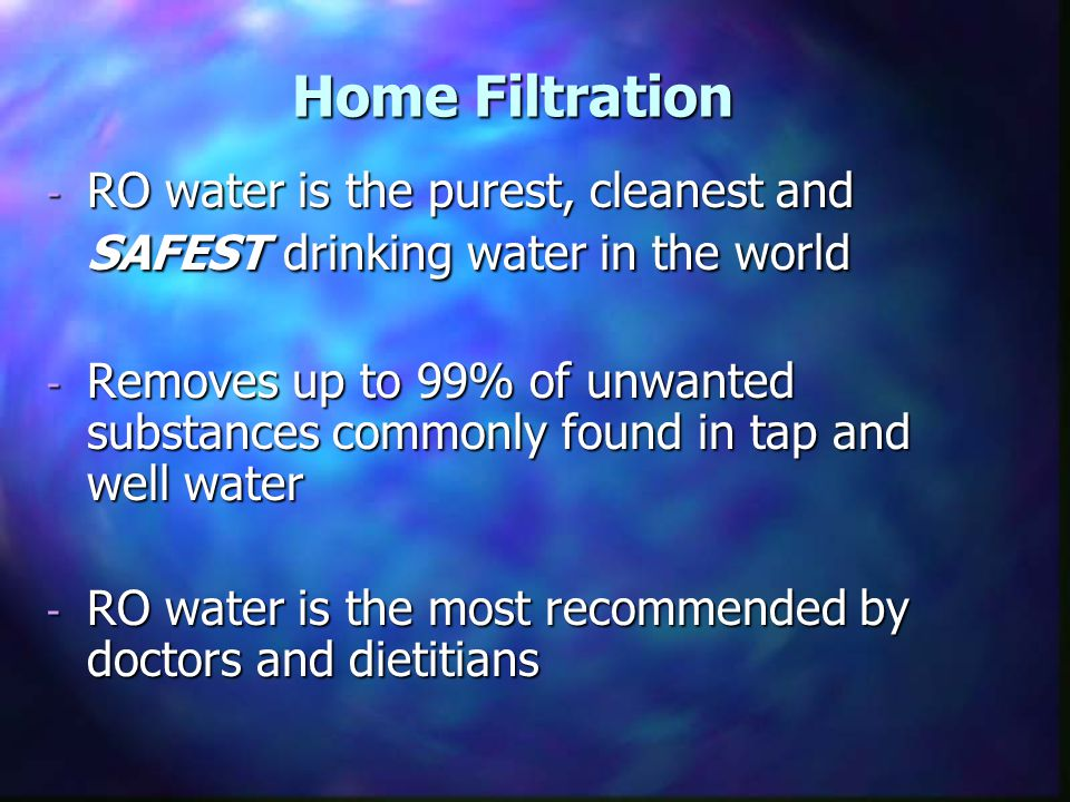 Home Filtration - RO water is the purest, cleanest and SAFEST drinking water in the world - Removes up to 99% of unwanted substances commonly found in tap and well water - RO water is the most recommended by doctors and dietitians